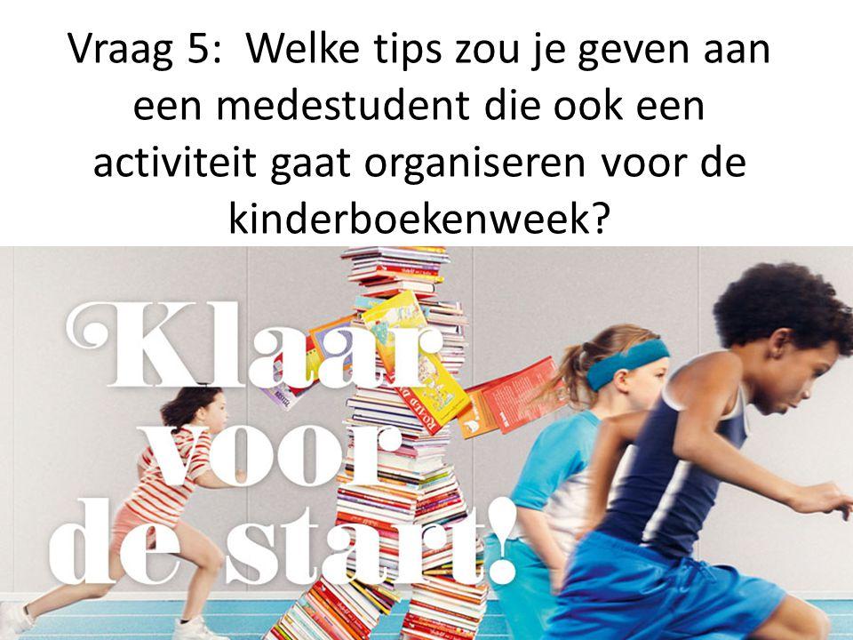 Vraag 5: Welke tips zou je geven aan een medestudent die ook een activiteit gaat organiseren voor de kinderboekenweek?