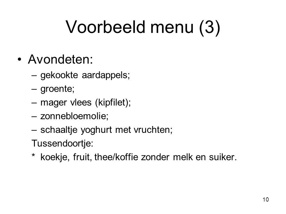 10 Voorbeeld menu (3) Avondeten: –gekookte aardappels; –groente; –mager vlees (kipfilet); –zonnebloemolie; –schaaltje yoghurt met vruchten; Tussendoor