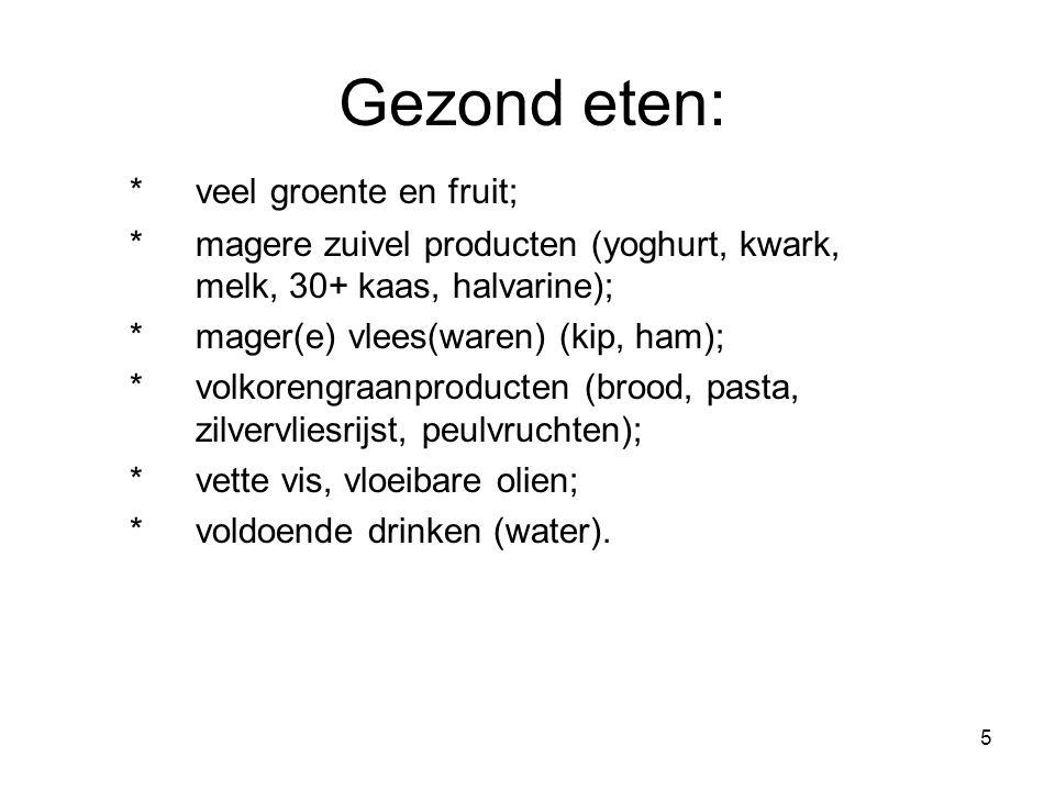 5 Gezond eten: *veel groente en fruit; *magere zuivel producten (yoghurt, kwark, melk, 30+ kaas, halvarine); *mager(e) vlees(waren) (kip, ham); *volko