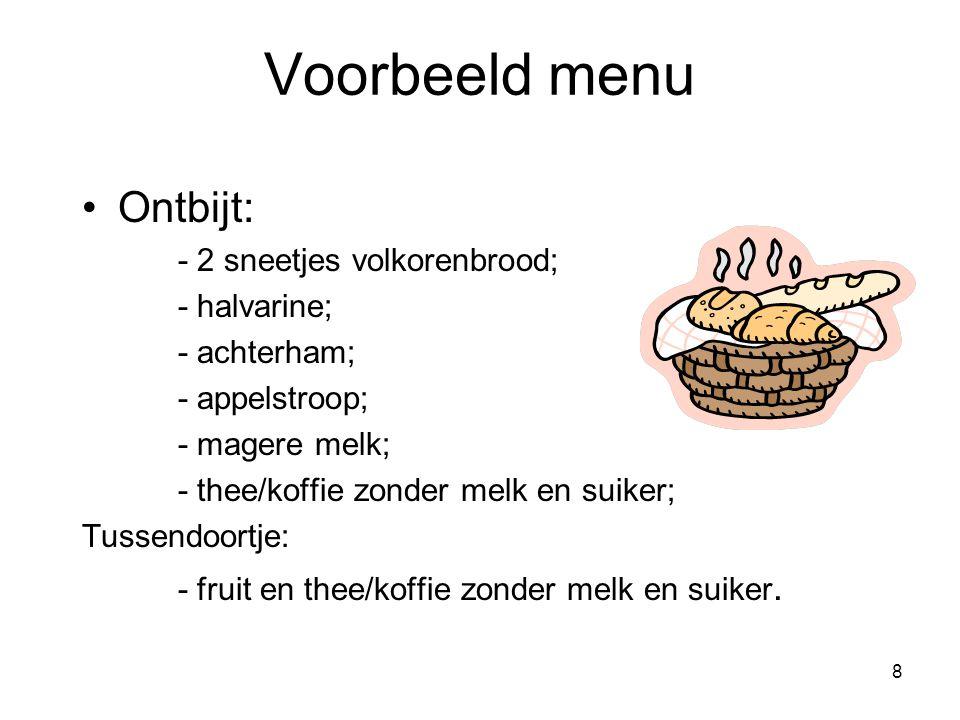 8 Voorbeeld menu Ontbijt: - 2 sneetjes volkorenbrood; - halvarine; - achterham; - appelstroop; - magere melk; - thee/koffie zonder melk en suiker; Tus