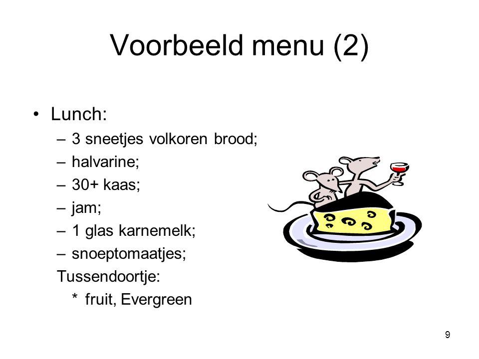 9 Voorbeeld menu (2) Lunch: –3 sneetjes volkoren brood; –halvarine; –30+ kaas; –jam; –1 glas karnemelk; –snoeptomaatjes; Tussendoortje: * fruit, Everg