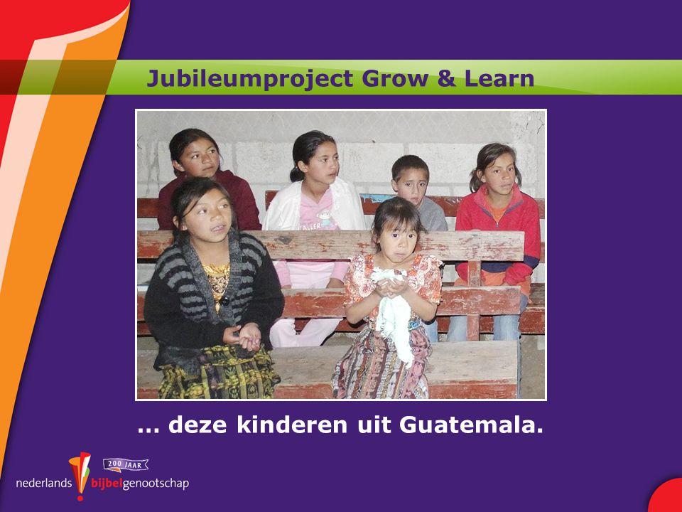 Jubileumproject Grow & Learn … deze kinderen uit Guatemala.