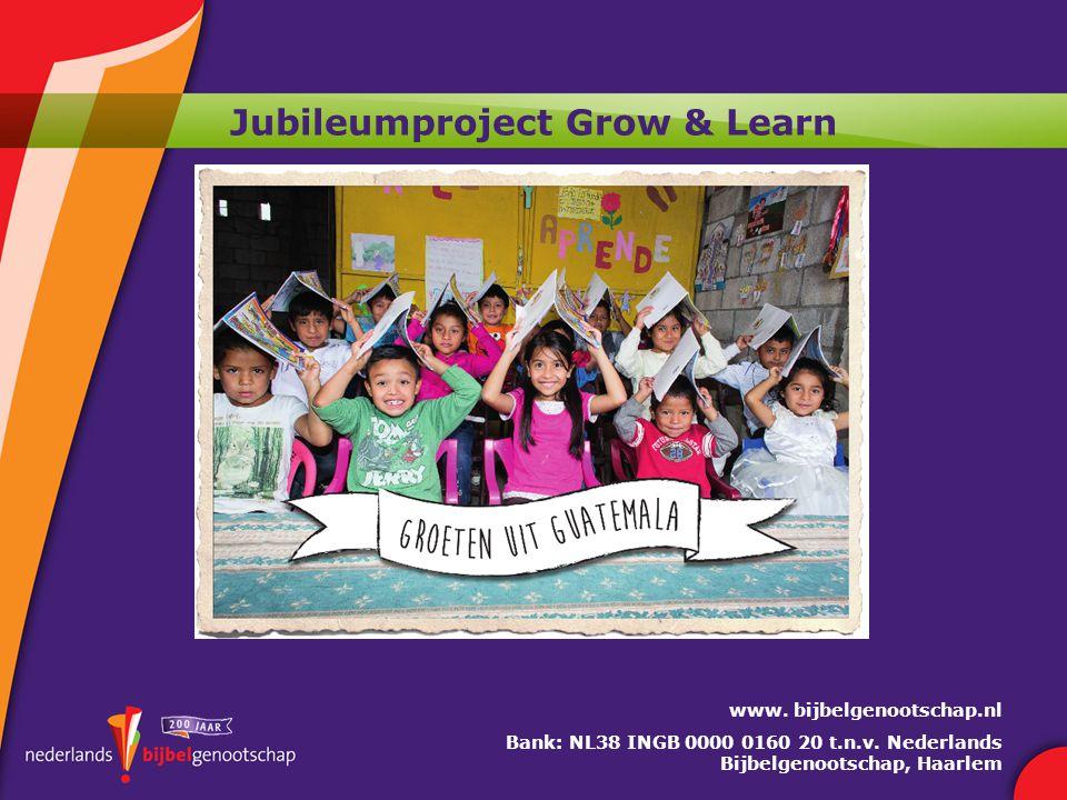 Jubileumproject Grow & Learn www. bijbelgenootschap.nl Bank: NL38 INGB 0000 0160 20 t.n.v.