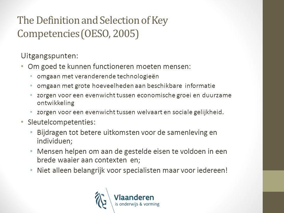 The Definition and Selection of Key Competencies (OESO, 2005) Uitgangspunten: Om goed te kunnen functioneren moeten mensen: omgaan met veranderende technologieën omgaan met grote hoeveelheden aan beschikbare informatie zorgen voor een evenwicht tussen economische groei en duurzame ontwikkeling zorgen voor een evenwicht tussen welvaart en sociale gelijkheid.