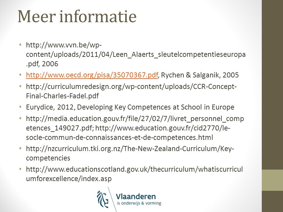 Meer informatie http://www.vvn.be/wp- content/uploads/2011/04/Leen_Alaerts_sleutelcompetentieseuropa.pdf, 2006 http://www.oecd.org/pisa/35070367.pdf, Rychen & Salganik, 2005 http://www.oecd.org/pisa/35070367.pdf http://curriculumredesign.org/wp-content/uploads/CCR-Concept- Final-Charles-Fadel.pdf Eurydice, 2012, Developing Key Competences at School in Europe http://media.education.gouv.fr/file/27/02/7/livret_personnel_comp etences_149027.pdf; http://www.education.gouv.fr/cid2770/le- socle-commun-de-connaissances-et-de-competences.html http://nzcurriculum.tki.org.nz/The-New-Zealand-Curriculum/Key- competencies http://www.educationscotland.gov.uk/thecurriculum/whatiscurricul umforexcellence/index.asp