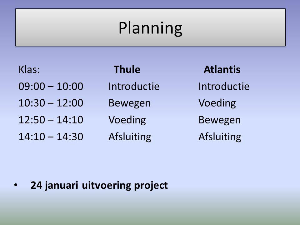 Planning Klas: Thule Atlantis 09:00 – 10:00IntroductieIntroductie 10:30 – 12:00BewegenVoeding 12:50 – 14:10VoedingBewegen 14:10 – 14:30AfsluitingAfsluiting 24 januari uitvoering project