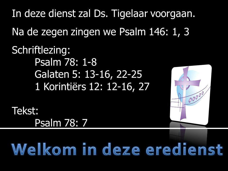  Moment van stilte  Votum en zegengroet  Psalm 146: 5, 6, 7  Gebed  Lezen: Psalm 78: 1 - 8  Psalm 106: 1, 2  Tekst: Psalm 78: 7  Preek 1 e deel  Gezang 167: 1, 3  Lezen: Galaten 5: 13 - 16, 22 - 25  Preek 2 e deel  Liedboek 473: 1, 5, 10  Lezen: 1 Korintiërs 12: 12 - 16, 27  Preek 3 e deel  Liedboek 95  Gebed  Collecte  Gezang 141  Zegen Mededelingen