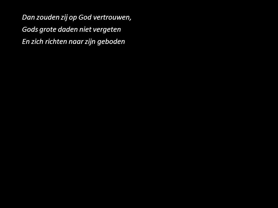 Dan zouden zij op God vertrouwen, Gods grote daden niet vergeten En zich richten naar zijn geboden