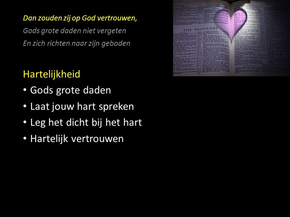 Dan zouden zij op God vertrouwen, Gods grote daden niet vergeten En zich richten naar zijn geboden Hartelijkheid Gods grote daden Laat jouw hart spreken Leg het dicht bij het hart Hartelijk vertrouwen