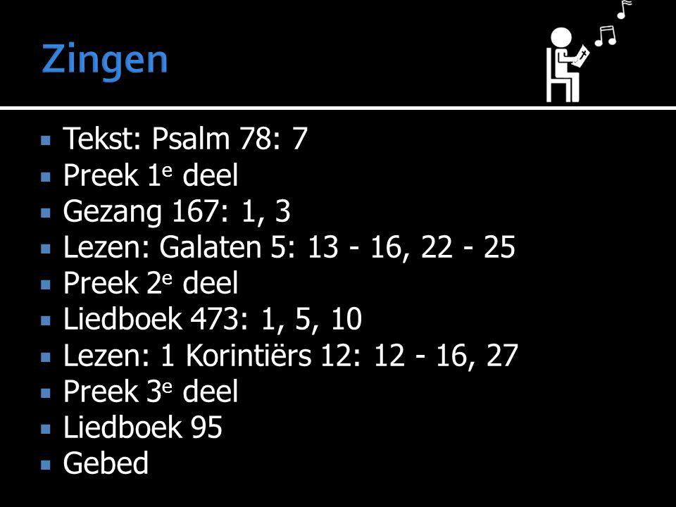  Tekst: Psalm 78: 7  Preek 1 e deel  Gezang 167: 1, 3  Lezen: Galaten 5: 13 - 16, 22 - 25  Preek 2 e deel  Liedboek 473: 1, 5, 10  Lezen: 1 Korintiërs 12: 12 - 16, 27  Preek 3 e deel  Liedboek 95  Gebed  Collecte  Gezang 141  Zegen
