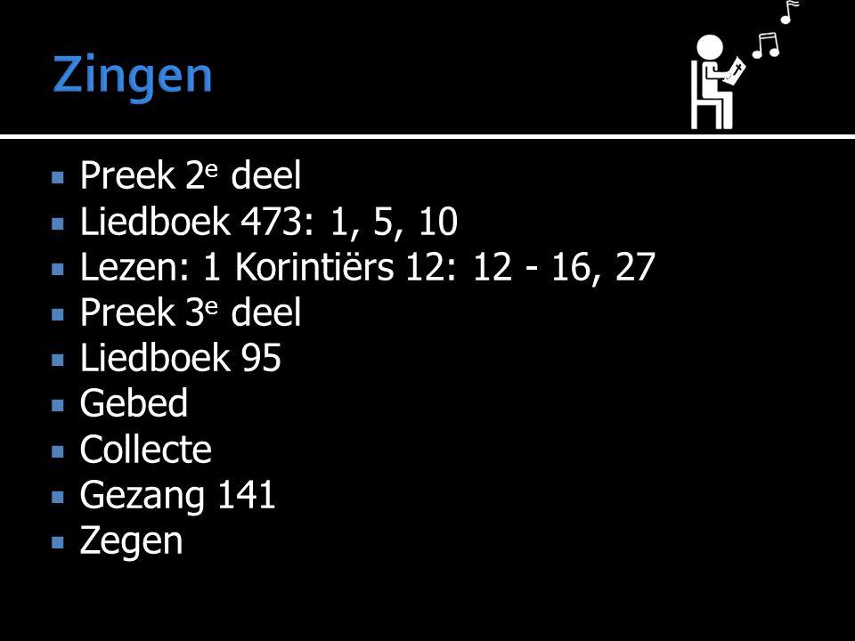  Preek 2 e deel  Liedboek 473: 1, 5, 10  Lezen: 1 Korintiërs 12: 12 - 16, 27  Preek 3 e deel  Liedboek 95  Gebed  Collecte  Gezang 141  Zegen