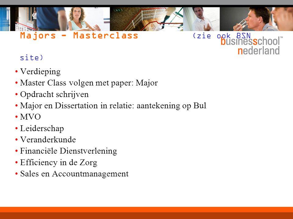 Verdieping Master Class volgen met paper: Major Opdracht schrijven Major en Dissertation in relatie: aantekening op Bul MVO Leiderschap Veranderkunde Financiële Dienstverlening Efficiency in de Zorg Sales en Accountmanagement Majors - Masterclass (zie ook BSN site)