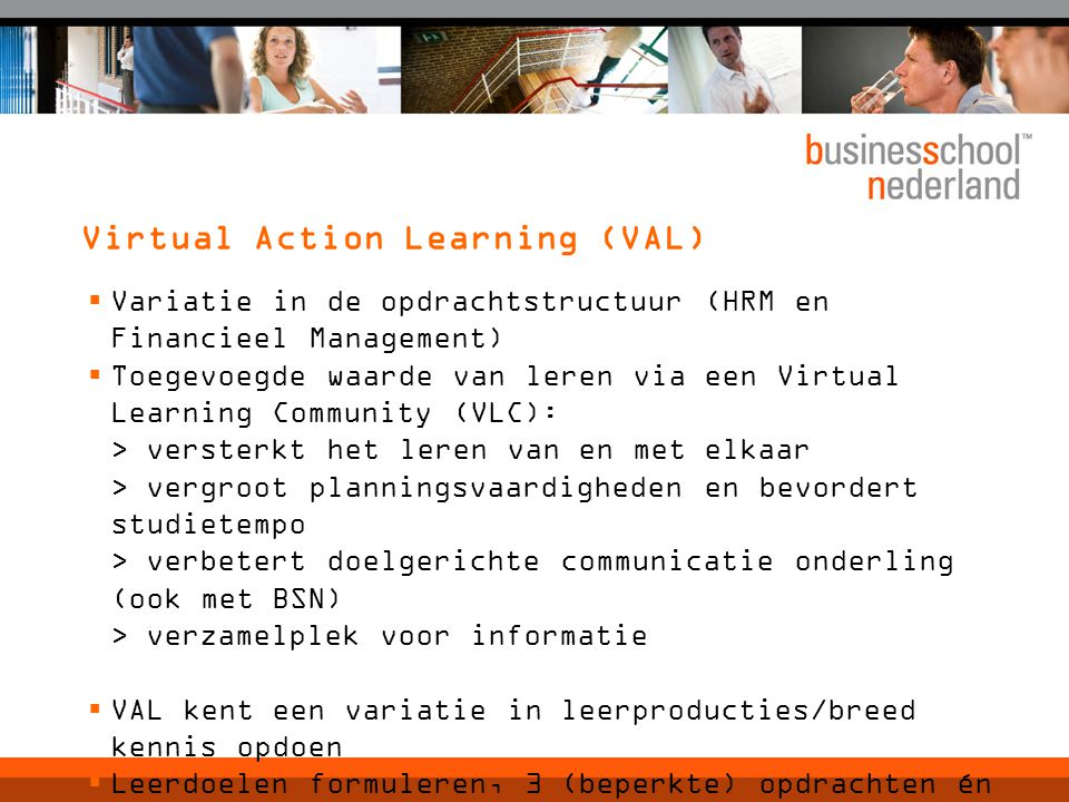 Virtual Action Learning (VAL)  Variatie in de opdrachtstructuur (HRM en Financieel Management)  Toegevoegde waarde van leren via een Virtual Learning Community (VLC): > versterkt het leren van en met elkaar > vergroot planningsvaardigheden en bevordert studietempo > verbetert doelgerichte communicatie onderling (ook met BSN) > verzamelplek voor informatie  VAL kent een variatie in leerproducties/breed kennis opdoen  Leerdoelen formuleren, 3 (beperkte) opdrachten én een afsluitende opdracht  op 5 juli instructie VLC/VAL