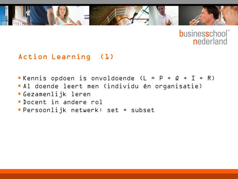 Action Learning (1)  Kennis opdoen is onvoldoende (L = P + Q + I + R)  Al doende leert men (individu én organisatie)  Gezamenlijk leren  Docent in andere rol  Persoonlijk netwerk: set + subset