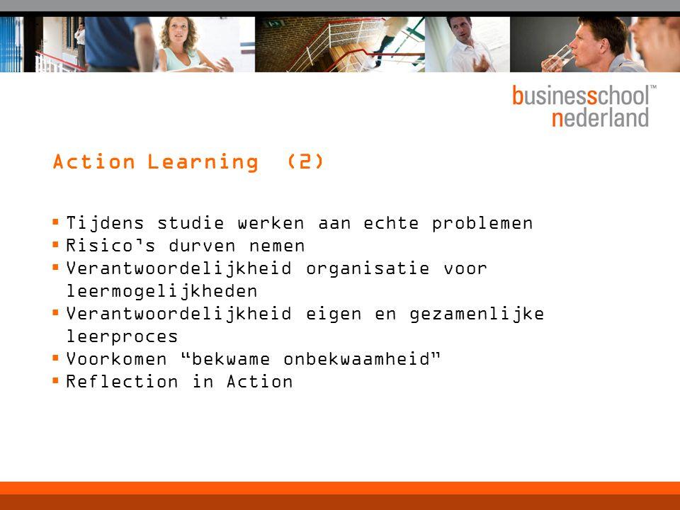 Action Learning (2)  Tijdens studie werken aan echte problemen  Risico's durven nemen  Verantwoordelijkheid organisatie voor leermogelijkheden  Verantwoordelijkheid eigen en gezamenlijke leerproces  Voorkomen bekwame onbekwaamheid  Reflection in Action