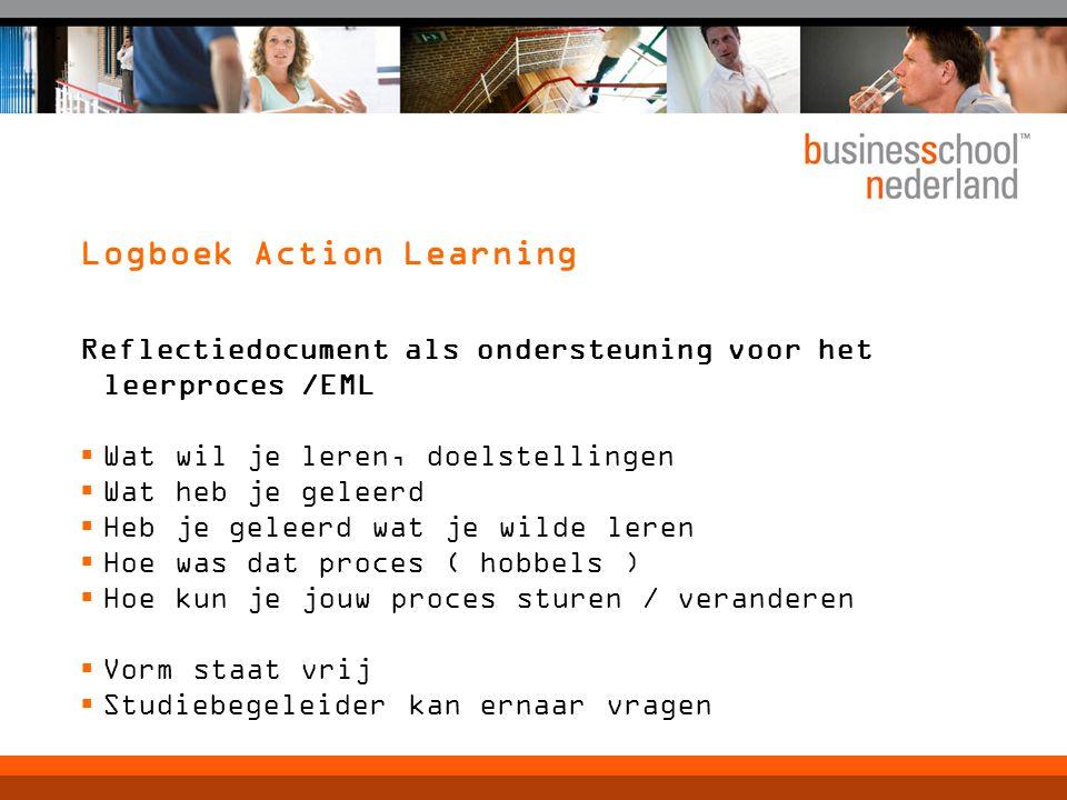 Logboek Action Learning Reflectiedocument als ondersteuning voor het leerproces /EML  Wat wil je leren, doelstellingen  Wat heb je geleerd  Heb je geleerd wat je wilde leren  Hoe was dat proces ( hobbels )  Hoe kun je jouw proces sturen / veranderen  Vorm staat vrij  Studiebegeleider kan ernaar vragen