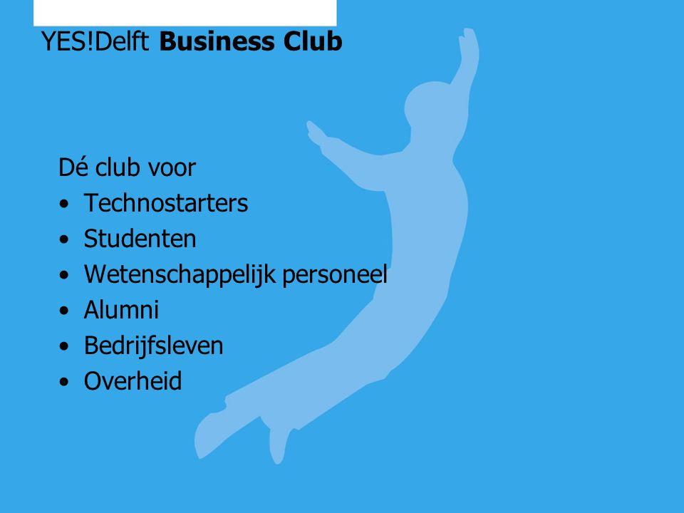YES!Delft Business Club Nadenken over ondernemen stimuleren (bij studenten) & faciliteren netwerkfunctie (technostarters): Netwerken Coaching Delen van kennis en ervaringen Inspiratie opdoen Business partnering Workshops Seminars