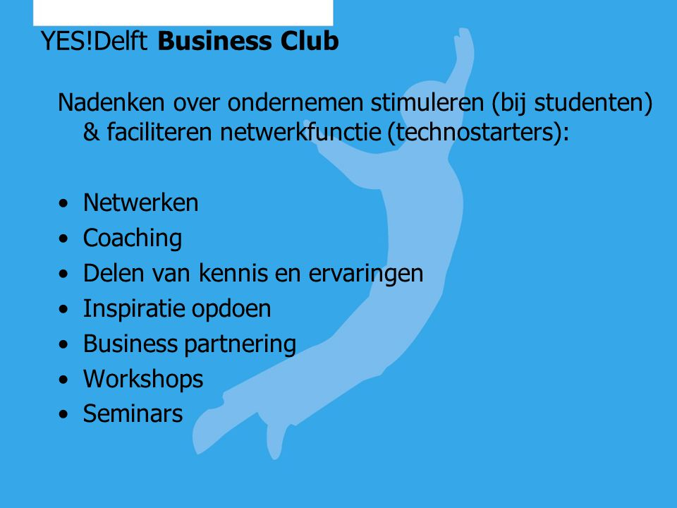 YES!Delft Business Club Nadenken over ondernemen stimuleren (bij studenten) & faciliteren netwerkfunctie (technostarters): Netwerken Coaching Delen van kennis en ervaringen Inspiratie opdoen Business partnering Workshops Seminars