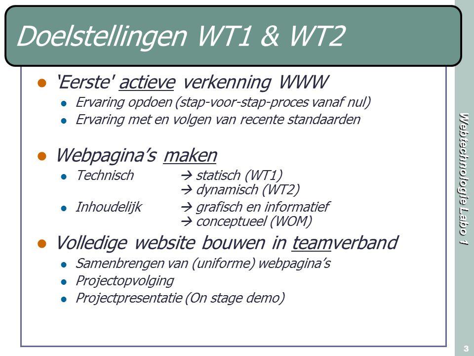 Webtechnologie Labo 1 3 Doelstellingen WT1 & WT2 'Eerste actieve verkenning WWW Ervaring opdoen (stap-voor-stap-proces vanaf nul) Ervaring met en volgen van recente standaarden Webpagina's maken Technisch  statisch (WT1)  dynamisch (WT2) Inhoudelijk  grafisch en informatief  conceptueel (WOM) Volledige website bouwen in teamverband Samenbrengen van (uniforme) webpagina's Projectopvolging Projectpresentatie (On stage demo)