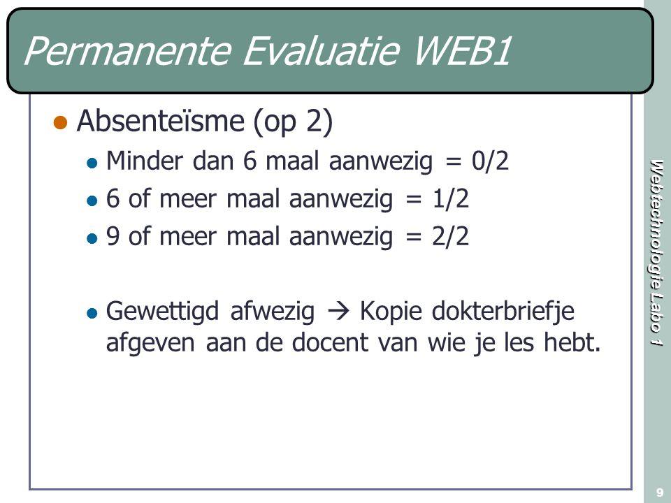 Webtechnologie Labo 1 9 Permanente Evaluatie WEB1 Absenteïsme (op 2) Minder dan 6 maal aanwezig = 0/2 6 of meer maal aanwezig = 1/2 9 of meer maal aanwezig = 2/2 Gewettigd afwezig  Kopie dokterbriefje afgeven aan de docent van wie je les hebt.