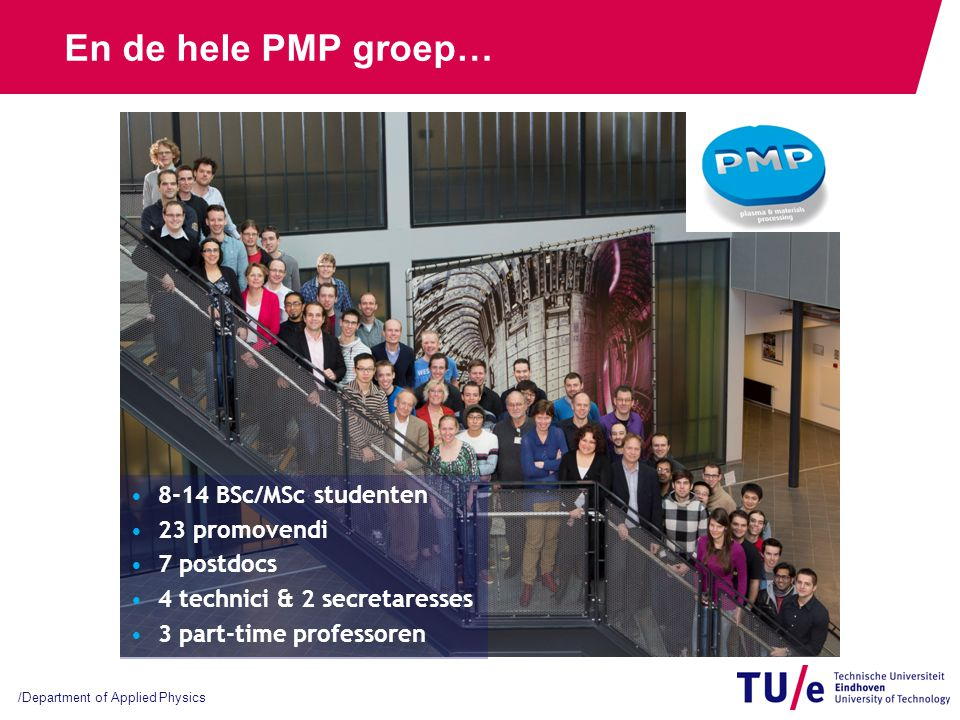 /Department of Applied Physics En de hele PMP groep… 8-14 BSc/MSc studenten 23 promovendi 7 postdocs 4 technici & 2 secretaresses 3 part-time professo