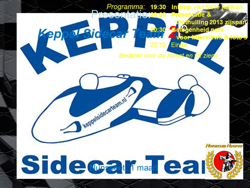 Presentatie: Keppel Sidecar Team 2013 Nunspeet, 1 maart Programma: 19:30 Inloop, van harte welkom 20:00 Presentatie & Onthulling 2013 zijspan 20:30 Gelegenheid pers voor interviews & foto's 22:15 Einde Bedankt voor uw komst en tot ziens