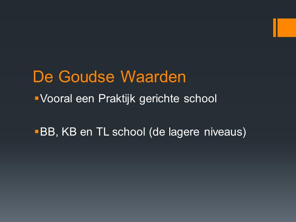 De Goudse Waarden  Vooral een Praktijk gerichte school  BB, KB en TL school (de lagere niveaus)