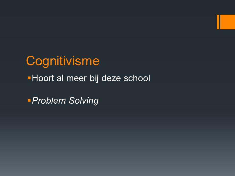 Cognitivisme  Hoort al meer bij deze school  Problem Solving
