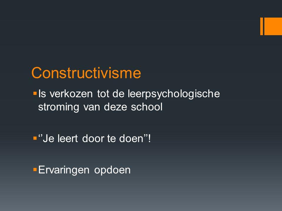 Constructivisme  Is verkozen tot de leerpsychologische stroming van deze school  ''Je leert door te doen''.