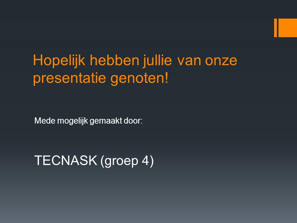 Hopelijk hebben jullie van onze presentatie genoten! Mede mogelijk gemaakt door: TECNASK (groep 4)