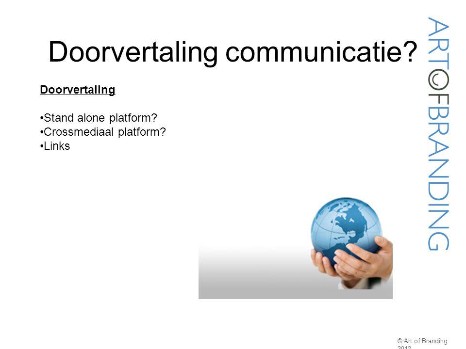 Doorvertaling communicatie? © Art of Branding 2012 Doorvertaling Stand alone platform? Crossmediaal platform? Links