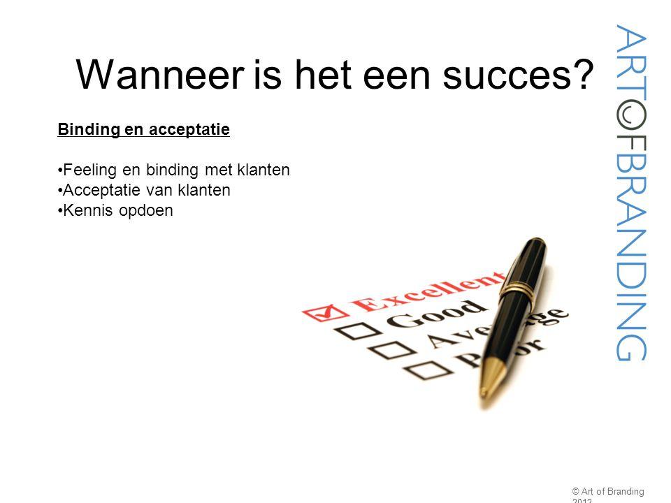 Wanneer is het een succes? © Art of Branding 2012 Binding en acceptatie Feeling en binding met klanten Acceptatie van klanten Kennis opdoen
