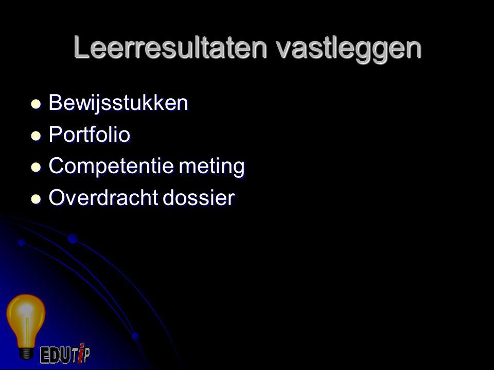 Leerresultaten vastleggen Bewijsstukken Bewijsstukken Portfolio Portfolio Competentie meting Competentie meting Overdracht dossier Overdracht dossier