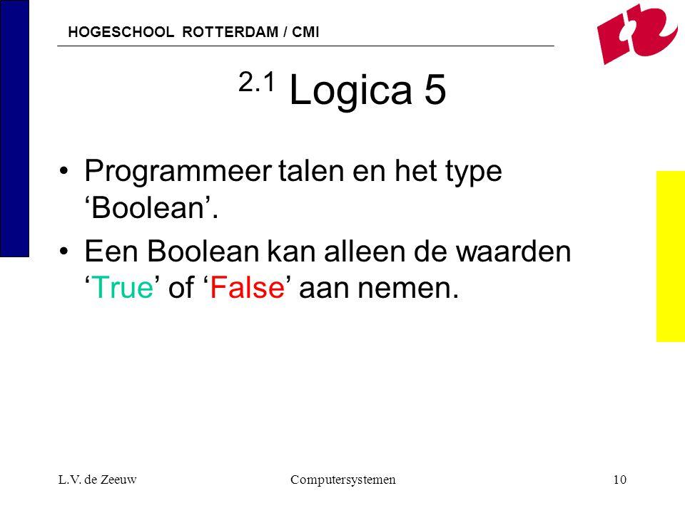 HOGESCHOOL ROTTERDAM / CMI L.V. de ZeeuwComputersystemen10 2.1 Logica 5 Programmeer talen en het type 'Boolean'. Een Boolean kan alleen de waarden 'Tr