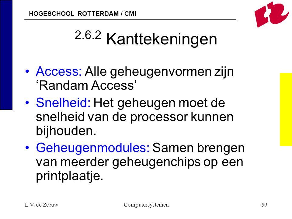 HOGESCHOOL ROTTERDAM / CMI L.V. de ZeeuwComputersystemen59 2.6.2 Kanttekeningen Access: Alle geheugenvormen zijn 'Randam Access' Snelheid: Het geheuge