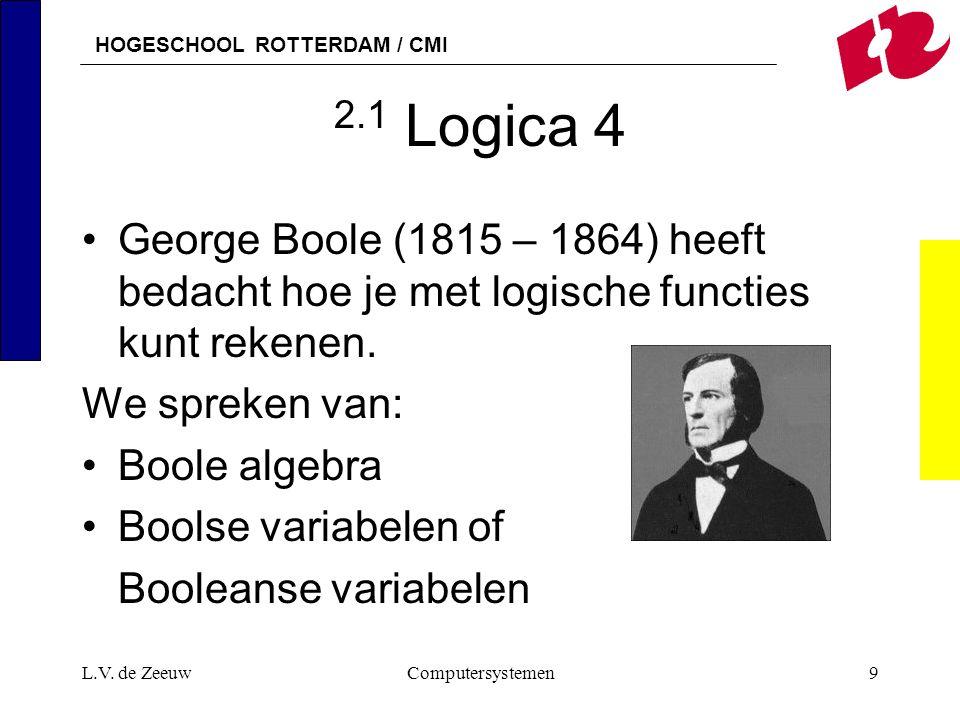 HOGESCHOOL ROTTERDAM / CMI L.V. de ZeeuwComputersystemen9 2.1 Logica 4 George Boole (1815 – 1864) heeft bedacht hoe je met logische functies kunt reke