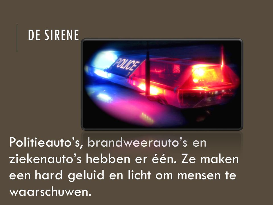DE SIRENE Politieauto's, brandweerauto's en ziekenauto's hebben er één. Ze maken een hard geluid en licht om mensen te waarschuwen.