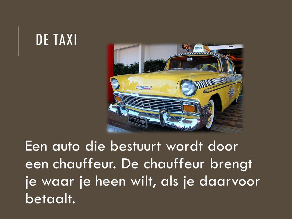 DE TAXI Een auto die bestuurt wordt door een chauffeur. De chauffeur brengt je waar je heen wilt, als je daarvoor betaalt.