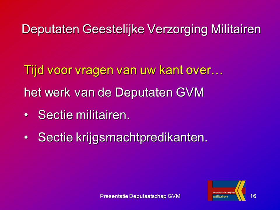 Presentatie Deputaatschap GVM16 Tijd voor vragen van uw kant over… het werk van de Deputaten GVM Sectie militairen. Sectie militairen. Sectie krijgsma