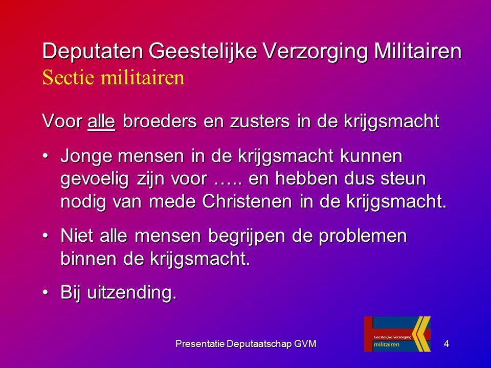 Presentatie Deputaatschap GVM4 Voor alle broeders en zusters in de krijgsmacht Jonge mensen in de krijgsmacht kunnen gevoelig zijn voor ….. en hebben