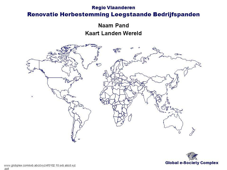 Global e-Society Complex Regio Vlaanderen Renovatie Herbestemming Leegstaande Bedrijfspanden Naam Pand www.globplex.com/sxb.abcd.xyz/xf0102.10.sxb.abcd.xyz.ppt Kaart Landen Wereld