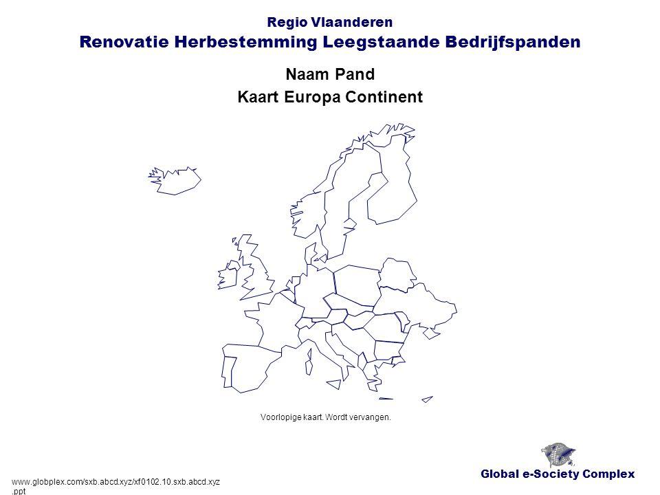 Global e-Society Complex Regio Vlaanderen Renovatie Herbestemming Leegstaande Bedrijfspanden Naam Pand www.globplex.com/sxb.abcd.xyz/xf0102.10.sxb.abcd.xyz.ppt Kaart Europa Continent Voorlopige kaart.