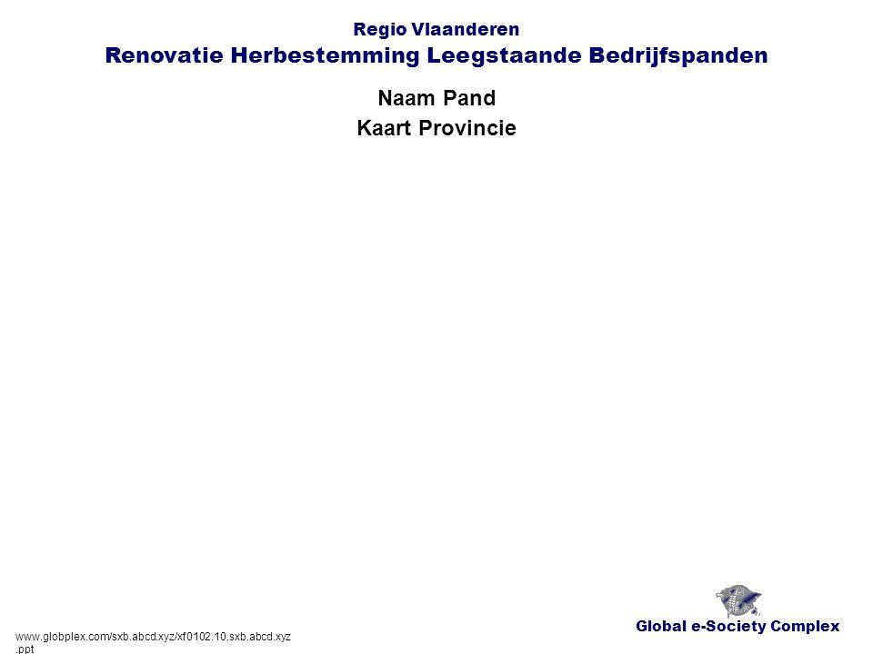 Global e-Society Complex Regio Vlaanderen Renovatie Herbestemming Leegstaande Bedrijfspanden Naam Pand www.globplex.com/sxb.abcd.xyz/xf0102.10.sxb.abcd.xyz.ppt Kaart Provincie