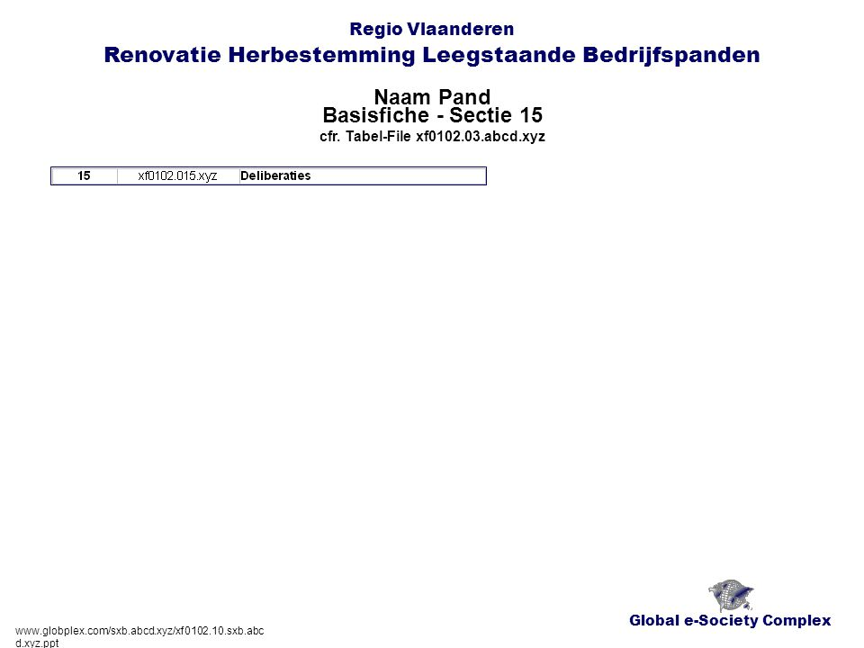 Global e-Society Complex Regio Vlaanderen Renovatie Herbestemming Leegstaande Bedrijfspanden Naam Pand www.globplex.com/sxb.abcd.xyz/xf0102.10.sxb.abc d.xyz.ppt Basisfiche - Sectie 15 cfr.