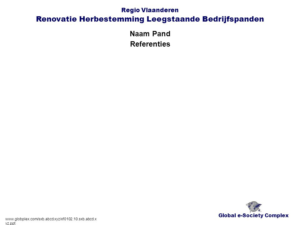 Global e-Society Complex Regio Vlaanderen Renovatie Herbestemming Leegstaande Bedrijfspanden Naam Pand www.globplex.com/sxb.abcd.xyz/xf0102.10.sxb.abcd.x yz.ppt Referenties