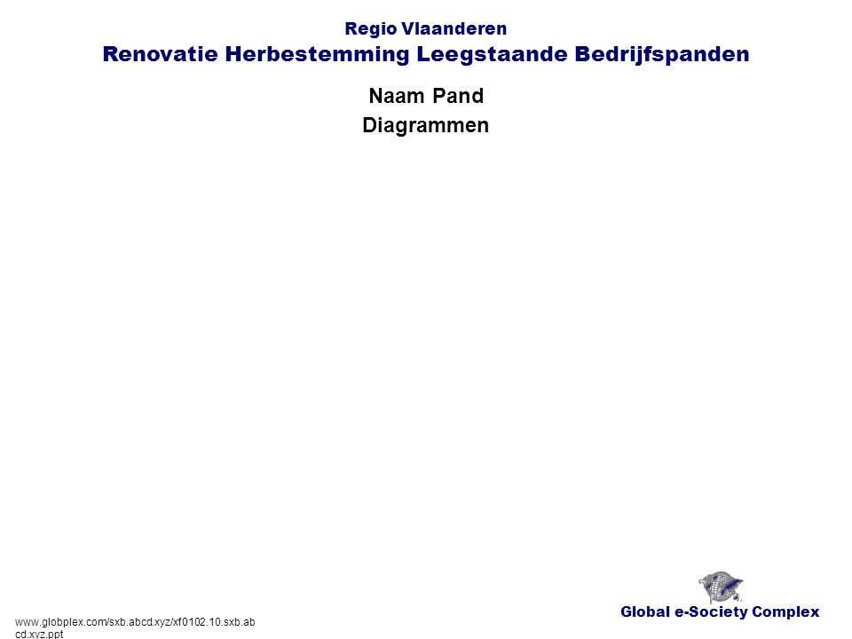 Global e-Society Complex Regio Vlaanderen Renovatie Herbestemming Leegstaande Bedrijfspanden Naam Pand www.globplex.com/sxb.abcd.xyz/xf0102.10.sxb.abc d.xyz.ppt Basisfiche - Sectie 5 cfr.