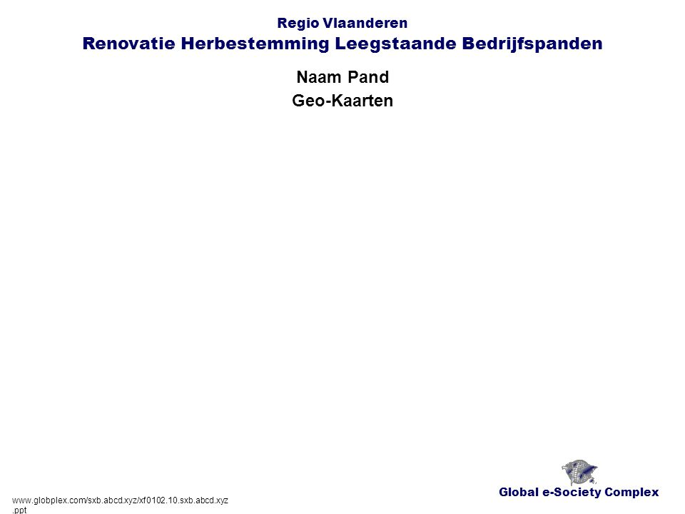 Global e-Society Complex Regio Vlaanderen Renovatie Herbestemming Leegstaande Bedrijfspanden Naam Pand www.globplex.com/sxb.abcd.xyz/xf0102.10.sxb.abcd.xyz.ppt Kaart Perceel