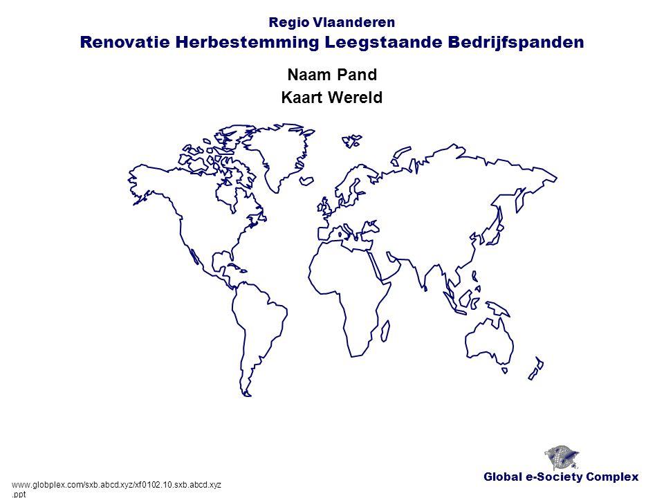 Global e-Society Complex Regio Vlaanderen Renovatie Herbestemming Leegstaande Bedrijfspanden Naam Pand www.globplex.com/sxb.abcd.xyz/xf0102.10.sxb.abcd.xyz.ppt Kaart Wereld