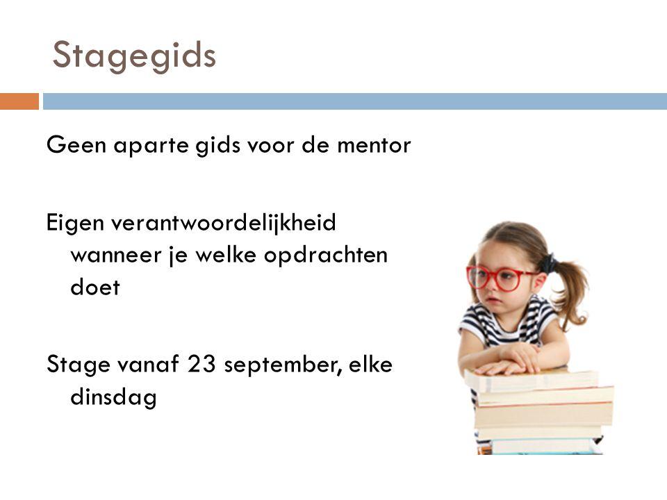 Stagegids Geen aparte gids voor de mentor Eigen verantwoordelijkheid wanneer je welke opdrachten doet Stage vanaf 23 september, elke dinsdag