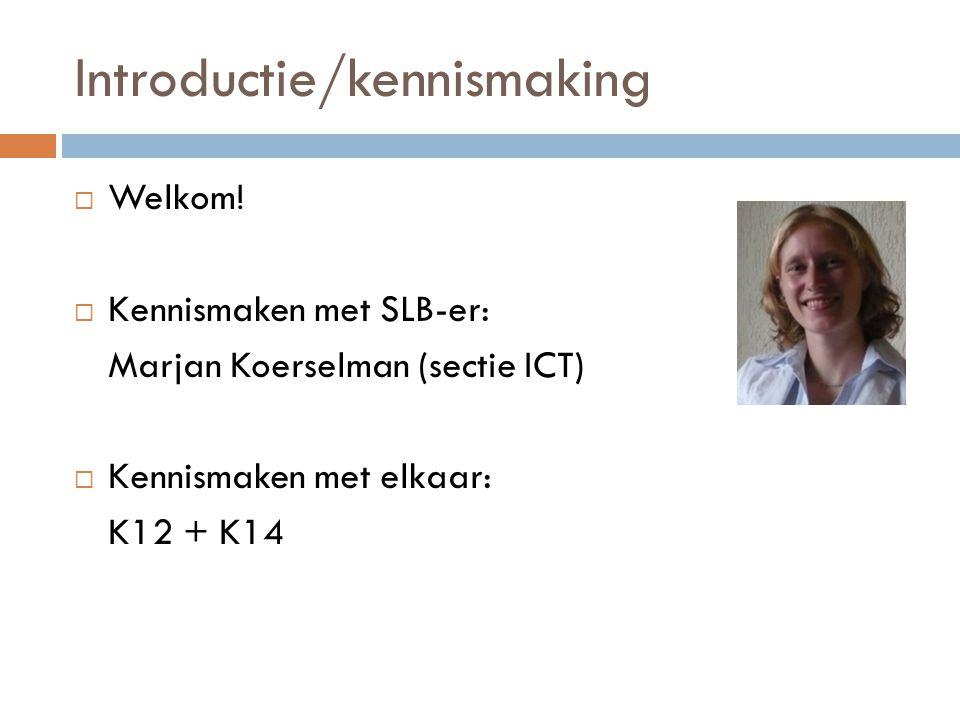 Introductie/kennismaking  Welkom!  Kennismaken met SLB-er: Marjan Koerselman (sectie ICT)  Kennismaken met elkaar: K12 + K14